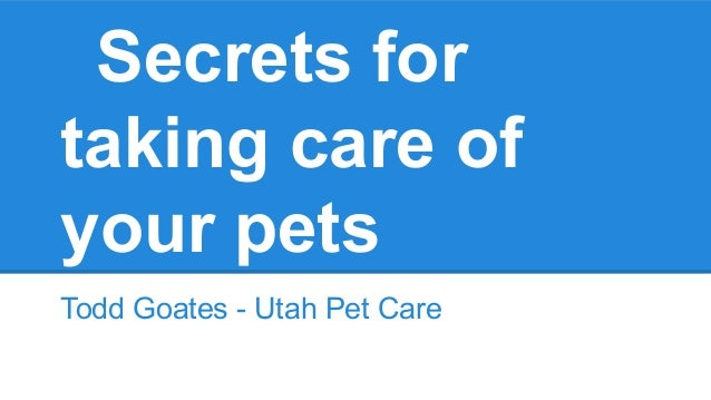 Secrets for taking care of your pets Todd Goates - Utah Pet Care