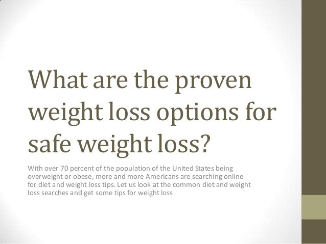 What are the proven weight loss options for safe weight loss? With over 70 percent of the population of the United States ...