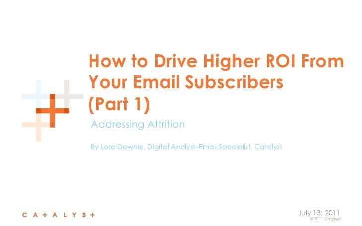 How to Drive Higher ROI From Your Email Subscribers(Part 1)<br />Addressing Attrition<br />By Lora Downie, Digital Analyst...