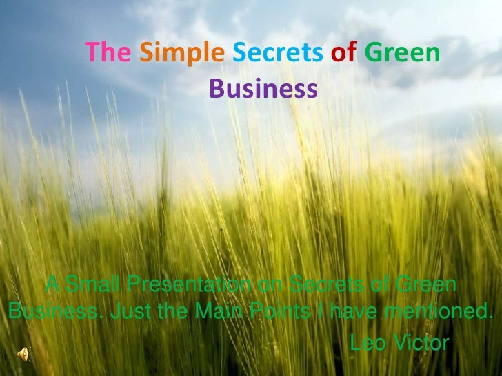 TheSimpleSecretsofGreen Business<br />A Small Presentation on Secrets of Green Business. Just the Main Points I have menti...