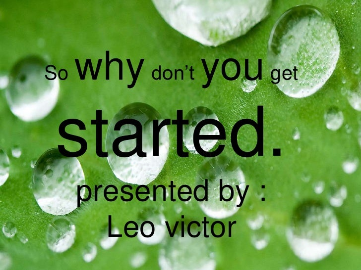 So why don't you get started.presented by :Leo victor<br />