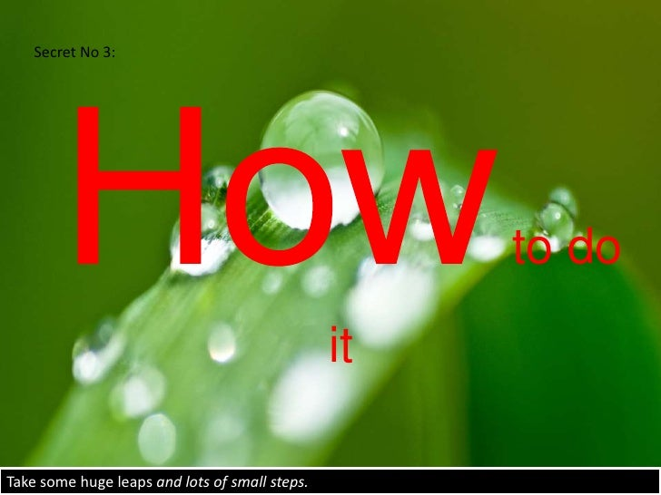Secret No 3:<br />How to do it<br />Take some huge leaps and lots of small steps.<br />