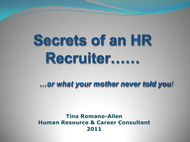 Secrets of an HR Recruiter……<br />…or what your mother never told you!<br />Tina Romano-Allen<br />Human Resource & Career...