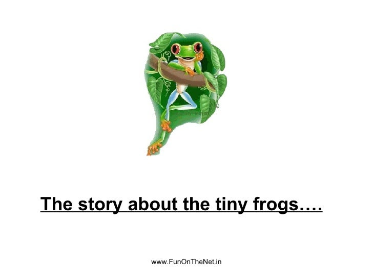 www.FunOnTheNet.in The story about the tiny frogs….