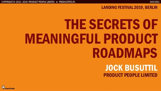 COPYRIGHT © 2012–2019 PRODUCT PEOPLE LIMITED ● PRODUCTPEO.PL THE SECRETS OF MEANINGFUL PRODUCT ROADMAPS LANDING FESTIVAL 2...