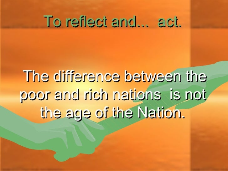 To reflect and... act.The difference between thepoor and rich nations is not  the age of the Nation.