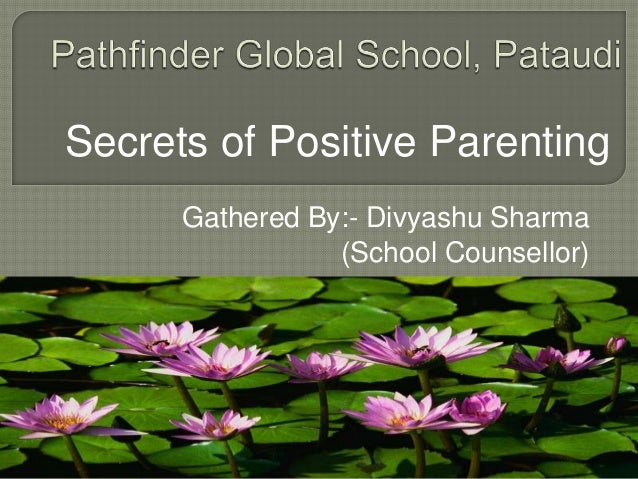 Secrets of Positive Parenting Gathered By:- Divyashu Sharma (School Counsellor)