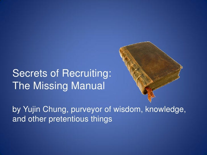 Secrets of Recruiting: The Missing Manual  by Yujin Chung, purveyor of wisdom, knowledge, and other pretentious things