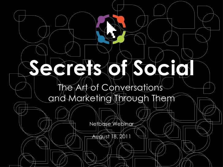 Secrets of Social <ul><li>The Art of Conversations  and Marketing Through Them </li></ul>Netbase Webinar August 18, 2011