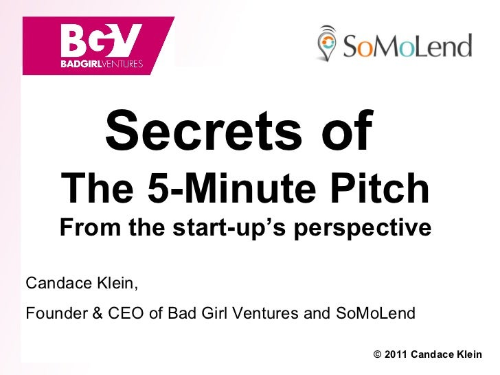 Secrets of    The 5-Minute Pitch    From the start-up's perspectiveCandace Klein,Founder & CEO of Bad Girl Ventures and So...