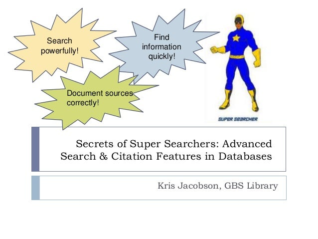Search powerfully!  Find information quickly!  Document sources correctly!  Secrets of Super Searchers: Advanced Search & ...