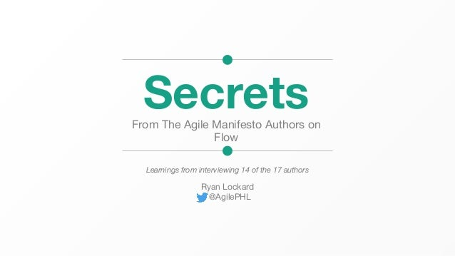 SecretsFrom The Agile Manifesto Authors on Flow Learnings from interviewing 14 of the 17 authors Ryan Lockard @AgilePHL
