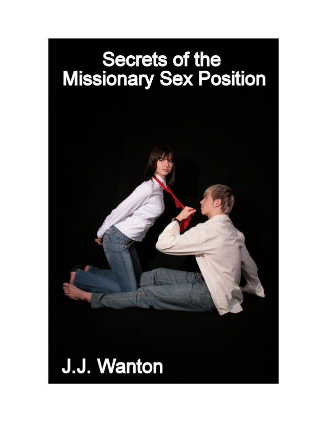 SECRETS OF THE MISSIONARY SEX POSITION by J.J. Wanton SMASHWORDS EDITION * * * * * PUBLISHED BY: J.J. Wanton on Smashwords...