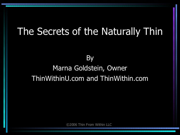 The Secrets of the Naturally Thin By Marna Goldstein, Owner ThinWithinU.com and ThinWithin.com