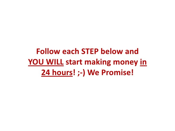Follow each STEP below andYOU WILL start making money in   24 hours! ;-) We Promise!