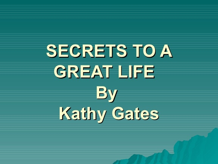 SECRETS TO A GREAT LIFE     By Kathy Gates