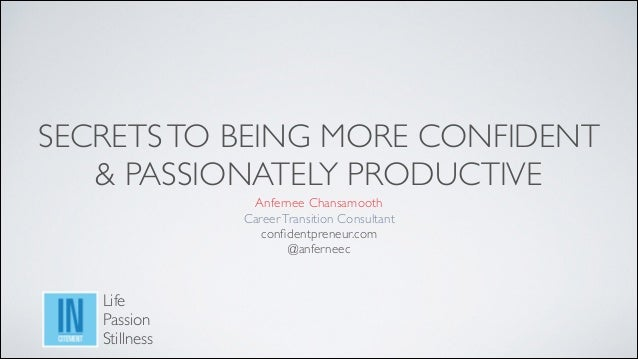 SECRETS TO BEING MORE CONFIDENT   & PASSIONATELY PRODUCTIVE Anfernee Chansamooth Career Transition Consultant  confident...