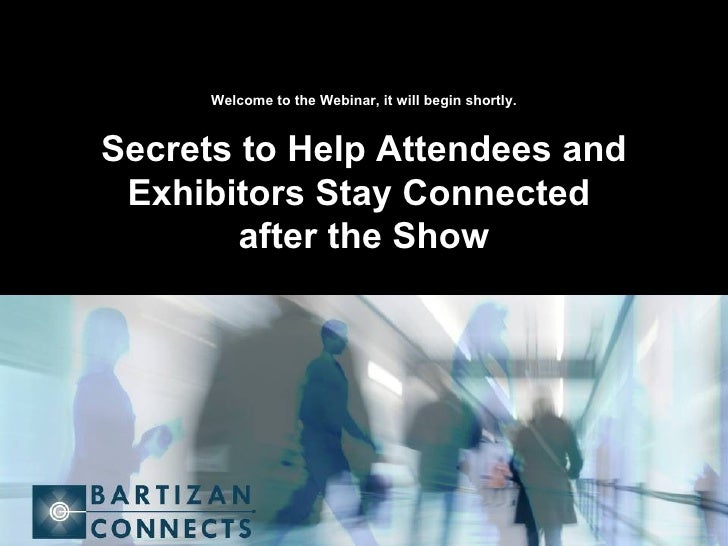 Welcome to the Webinar, it will begin shortly. Secrets to Help Attendees and Exhibitors Stay Connected  after the Show