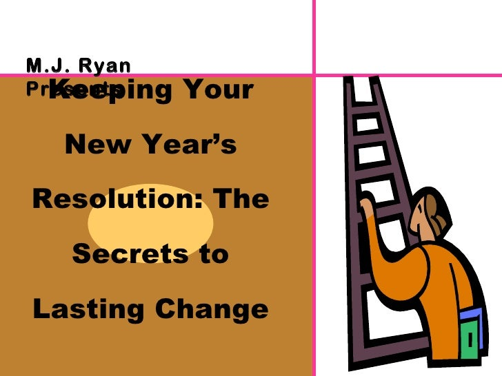 Keeping Your New Year's Resolution: The Secrets to Lasting Change M.J. Ryan Presents