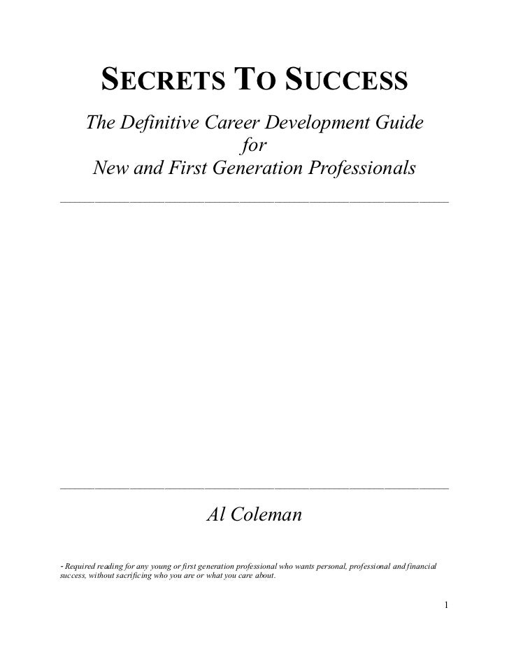 SECRETS TO SUCCESS       The Definitive Career Development Guide                          for        New and First Generat...