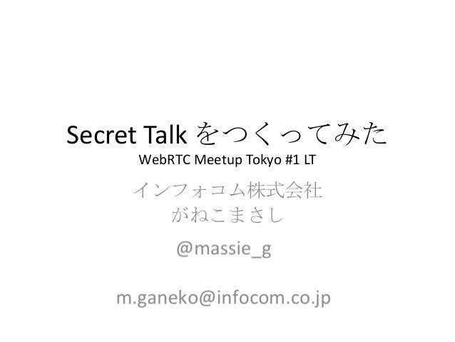 Secret Talk をつくってみた WebRTC Meetup Tokyo #1 LT インフォコム株式会社 がねこまさし