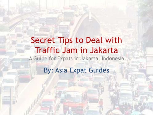 Secret Tips to Deal with Traffic Jam in Jakarta A Guide for Expats in Jakarta, Indonesia  By: Asia Expat Guides