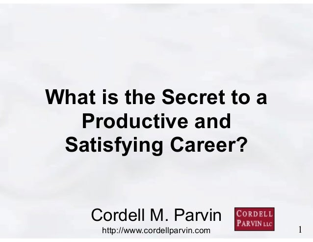 1 Cordell M. Parvin http://www.cordellparvin.com What is the Secret to a Productive and Satisfying Career?