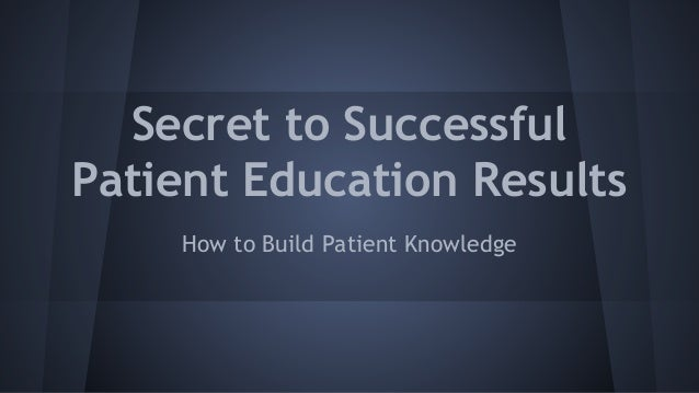 Secret to Successful Patient Education Results How to Build Patient Knowledge