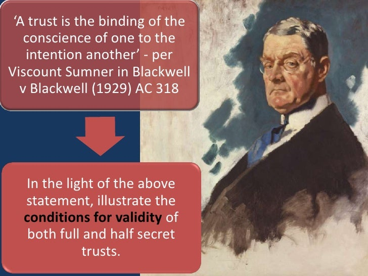 secret trusts in blackwell v blackwell Explanation of secret trusts, where they arise and  there seems to be puny logic for avoidance of formality for half secret trusts  blackwell v blackwell.