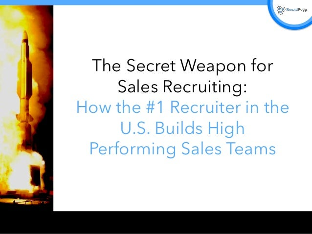 The Secret Weapon for  Sales Recruiting:  How the #1 Recruiter in the  U.S. Builds High  Performing Sales Teams