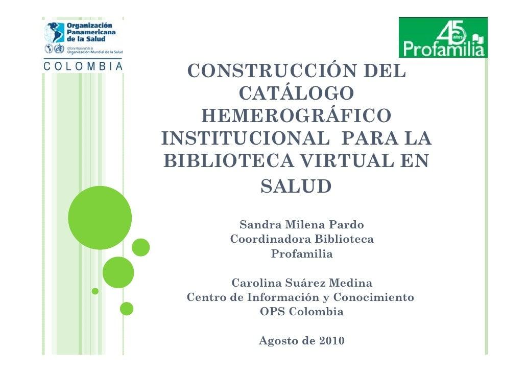 CONSTRUCCIÓN DEL      CATÁLOGO   HEMEROGRÁFICOINSTITUCIONAL PARA LABIBLIOTECA VIRTUAL EN        SALUD        Sandra Milena...