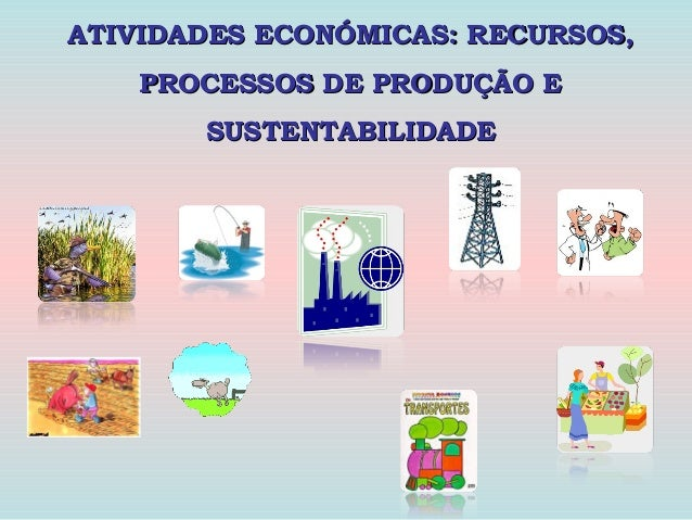 ATIVIDADES ECONÓMICAS: RECURSOS, PROCESSOS DE PRODUÇÃO E SUSTENTABILIDADE
