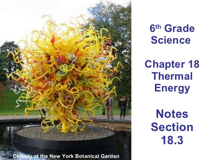 6 th  Grade Science  Chapter 18 Thermal Energy Notes Section 18.3 Chihuly at the New York Botanical Garden