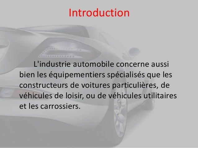 Introduction L'industrie automobile concerne aussi bien les équipementiers spécialisés que les constructeurs de voitures p...