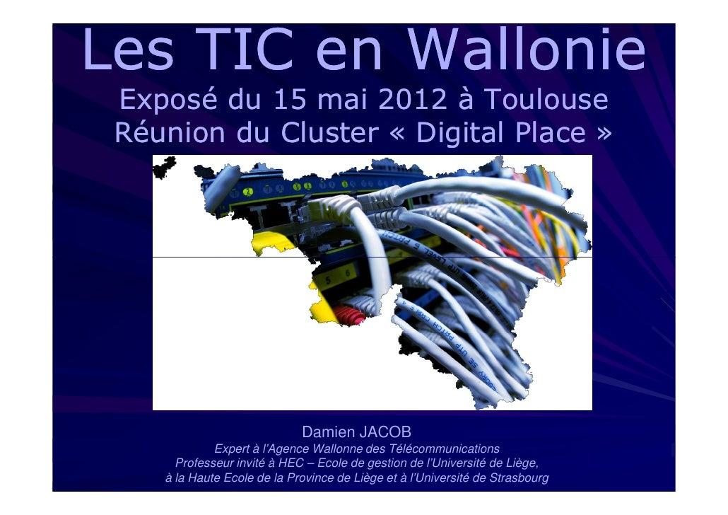 Les TIC en Wallonie Exposé du 15 mai 2012 à Toulouse Réunion du Cluster « Digital Place »                             Dami...