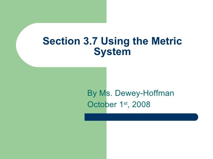 Section 3.7 Using the Metric System By Ms. Dewey-Hoffman October 1 st , 2008