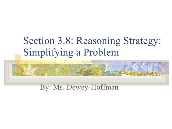 Section 3.8: Reasoning Strategy: Simplifying a Problem By: Ms. Dewey-Hoffman