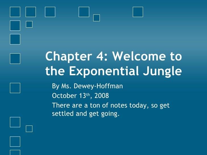 Chapter 4: Welcome to the Exponential Jungle By Ms. Dewey-Hoffman October 13 th , 2008 There are a ton of notes today, so ...