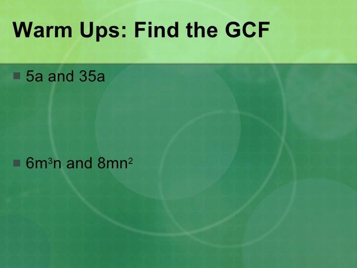 Warm Ups: Find the GCF <ul><li>5a and 35a </li></ul><ul><li>6m 3 n and 8mn 2   </li></ul>