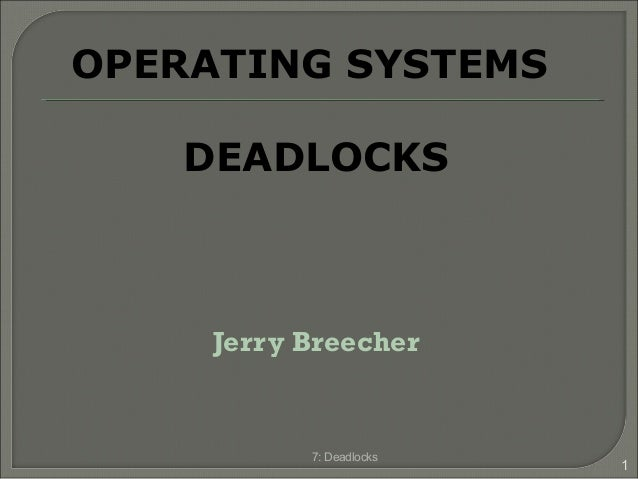 Jerry Breecher 7: Deadlocks 1 OPERATING SYSTEMS DEADLOCKS