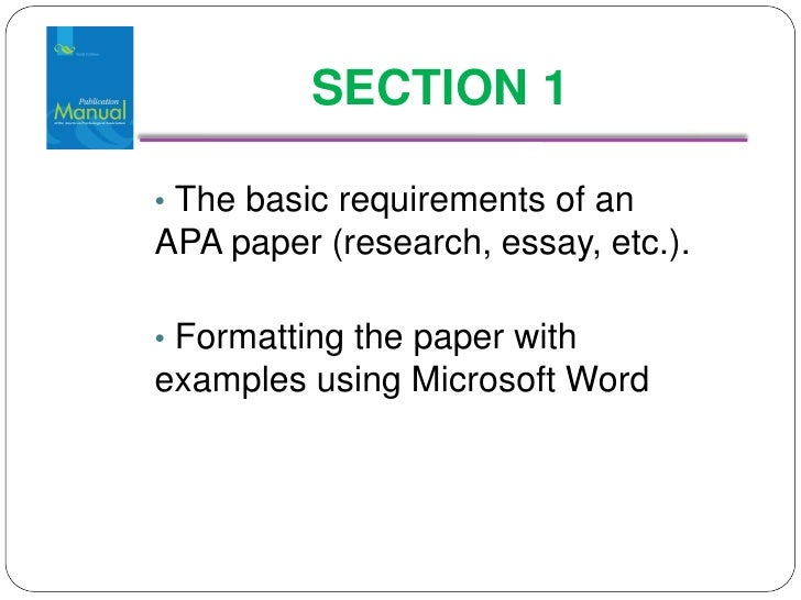 SECTION 1  • The basic requirements of an APA paper (research, essay, etc.).  • Formatting the paper with examples using M...