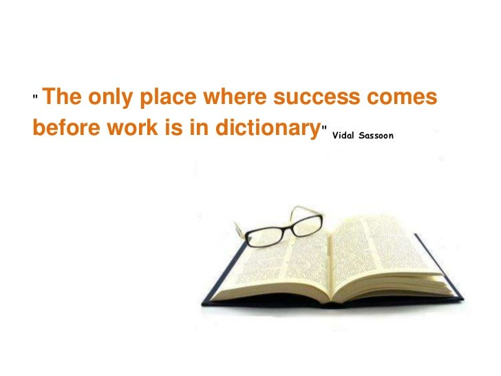 """""""The only place where success comes before workis in dictionary""""Vidal Sassoon<br />"""