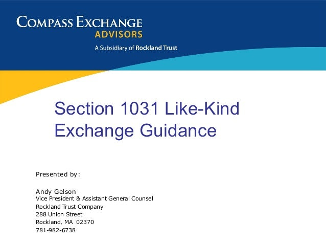 Section 1031 Like-Kind      Exchange GuidancePresented by:Andy GelsonVice President & Assistant General CounselRockland Tr...