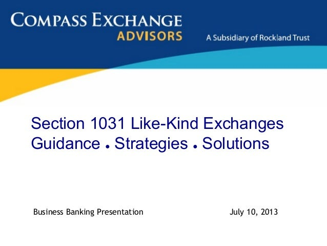 Section 1031 Like-Kind Exchanges Guidance ● Strategies ● Solutions Business Banking Presentation July 10, 2013