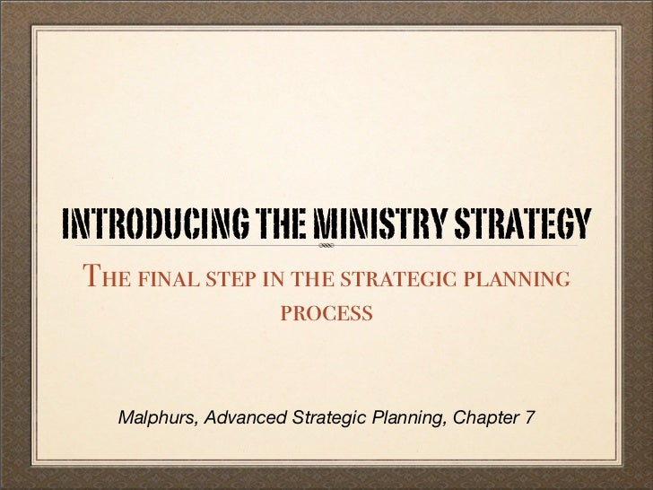 INTRODUCING THE MINISTRY STRATEGY The final step in the strategic planning                  process   Malphurs, Advanced S...