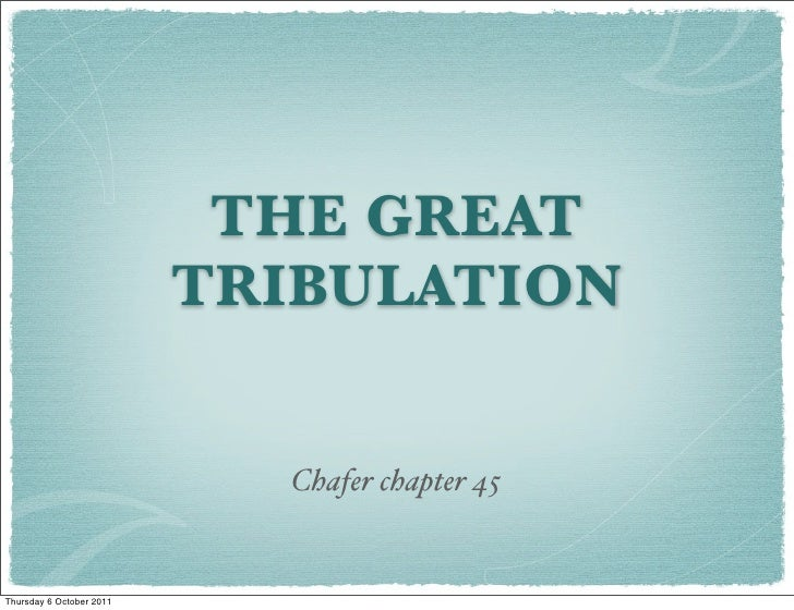 THE GREAT                          TRIBULATION                            Chafer chapter 45Thursday 6 October 2011