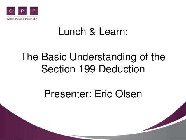 Lunch & Learn: The Basic Understanding of the Section 199 Deduction Presenter: Eric Olsen