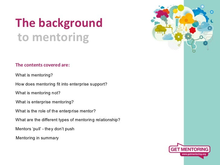 The background  to mentoring     The contents covered are:  What is mentoring?How does mentoring fit...