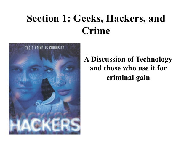 Section 1: Geeks, Hackers, and Crime A Discussion of Technology and those who use it for criminal gain