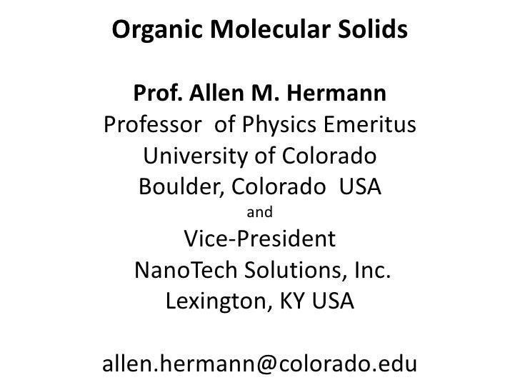 Organic Molecular Solids   Prof. Allen M. HermannProfessor of Physics Emeritus    University of Colorado   Boulder, Colora...